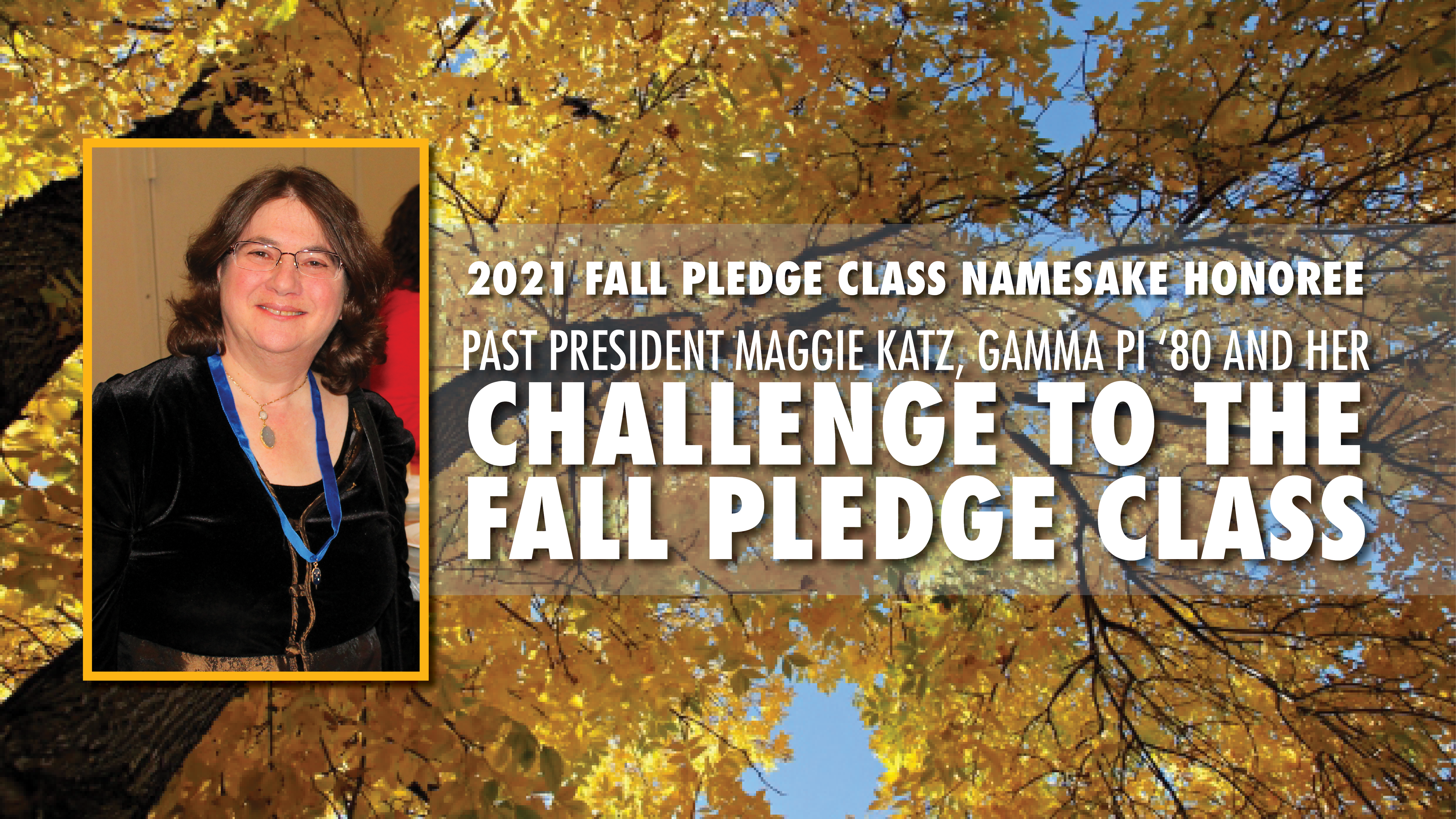 """Graphic with photo of trees with yellow leaves as background. Text on graphic reads, """"2021 Fall Pledge Class Namesake Honoree Past President Maggie Katz, Gamma Pi '80, and her Challenge to the Fall Pledge Class"""" with a photo of Maggie Katz to left of text."""